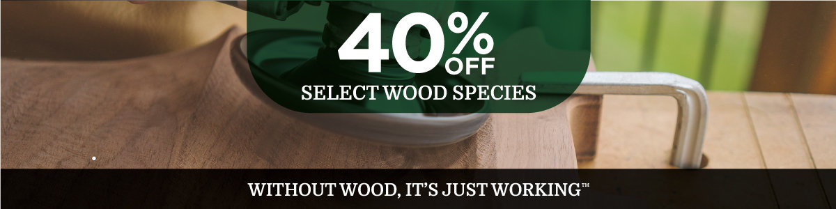 Save 40% on Select Wood Species