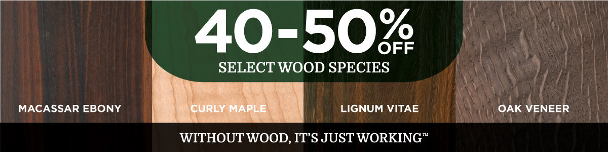 Save 40-50% on Select Wood Species
